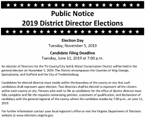 Public Notice  2019 District Director Elections                       Election Day Tuesday, November 5, 2019  Candidate Filing Deadline Tuesday, June 11, 2019 at 7:00 p.m.  An election of Directors for the Tri-County/City Soil & Water Conservation District will be held in the general election on November 5, 2019. The District encompasses the Counties of King George, Spotsylvania, and Stafford and the City of Fredericksburg.  Candidates for elected director must reside within the boundary of the county or city that such candidates shall represent upon election. Two directors shall be elected to represent all the citizens within each county or city. Persons who wish to file as candidates for the office of district director must fully complete and file the requisite nominating petition, statement of qualification, and declaration of candidacy with the general registrar of the county where the candidate resides by 7:00 p.m., on June 11, 2019.  For further information contact your local registrar's office or visit the Virginia Department of Elections website at www.elections.virginia.gov.